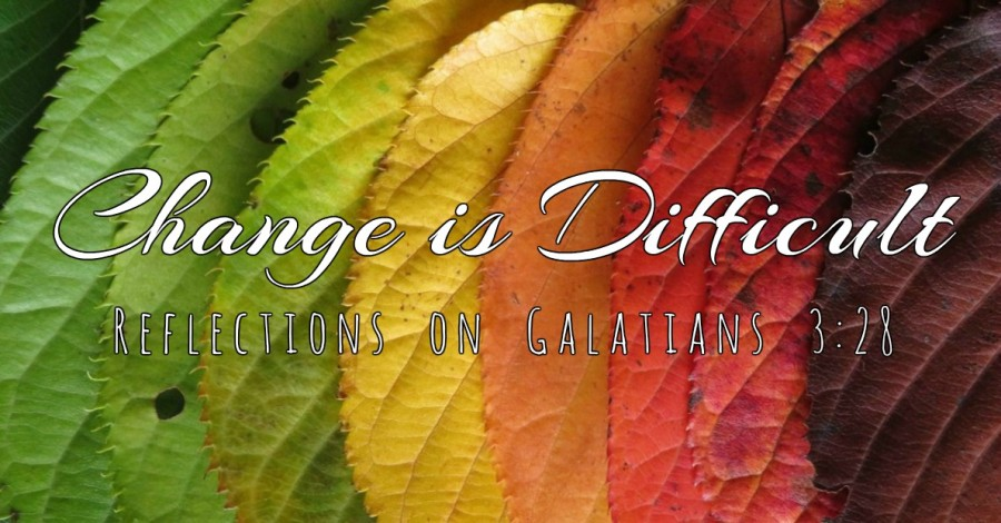 Change is Difficult – Reflections on Galatians 3:28