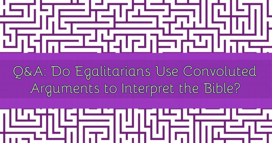 Q&A: Do egalitarians use convoluted arguments to interpret theBible?